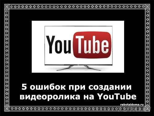 5 ошибок при создании видеоролика на YouTube